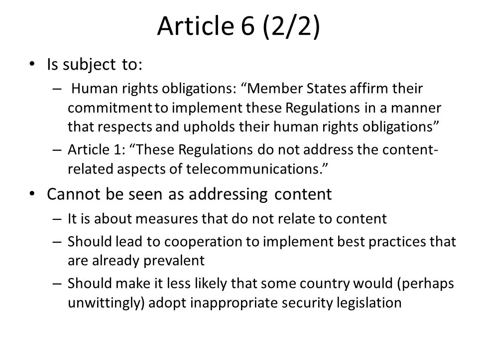 Article 6 (2/2) Is subject to: – Human rights obligations: Member States affirm their commitment to implement these Regulations in a manner that respects and upholds their human rights obligations – Article 1: These Regulations do not address the content- related aspects of telecommunications. Cannot be seen as addressing content – It is about measures that do not relate to content – Should lead to cooperation to implement best practices that are already prevalent – Should make it less likely that some country would (perhaps unwittingly) adopt inappropriate security legislation