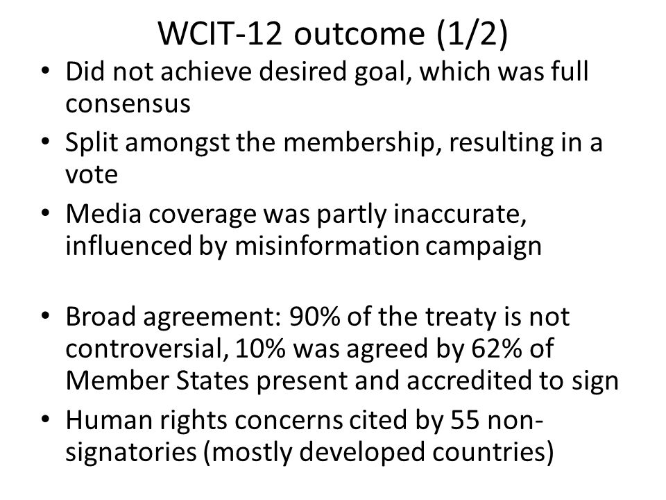WCIT-12 outcome (1/2) Did not achieve desired goal, which was full consensus Split amongst the membership, resulting in a vote Media coverage was partly inaccurate, influenced by misinformation campaign Broad agreement: 90% of the treaty is not controversial, 10% was agreed by 62% of Member States present and accredited to sign Human rights concerns cited by 55 non- signatories (mostly developed countries)