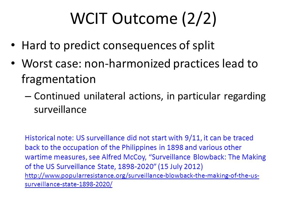 WCIT Outcome (2/2) Hard to predict consequences of split Worst case: non-harmonized practices lead to fragmentation – Continued unilateral actions, in particular regarding surveillance Historical note: US surveillance did not start with 9/11, it can be traced back to the occupation of the Philippines in 1898 and various other wartime measures, see Alfred McCoy, Surveillance Blowback: The Making of the US Surveillance State, 1898-2020 (15 July 2012) http://www.popularresistance.org/surveillance-blowback-the-making-of-the-us- surveillance-state-1898-2020/ http://www.popularresistance.org/surveillance-blowback-the-making-of-the-us- surveillance-state-1898-2020/