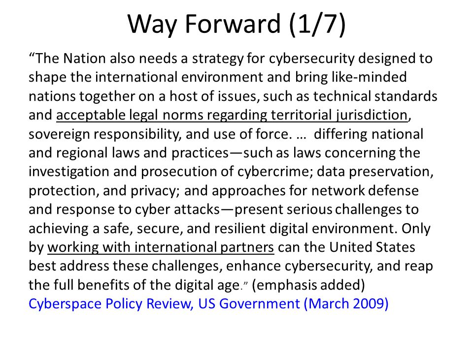 Way Forward (1/7) The Nation also needs a strategy for cybersecurity designed to shape the international environment and bring like-minded nations together on a host of issues, such as technical standards and acceptable legal norms regarding territorial jurisdiction, sovereign responsibility, and use of force.