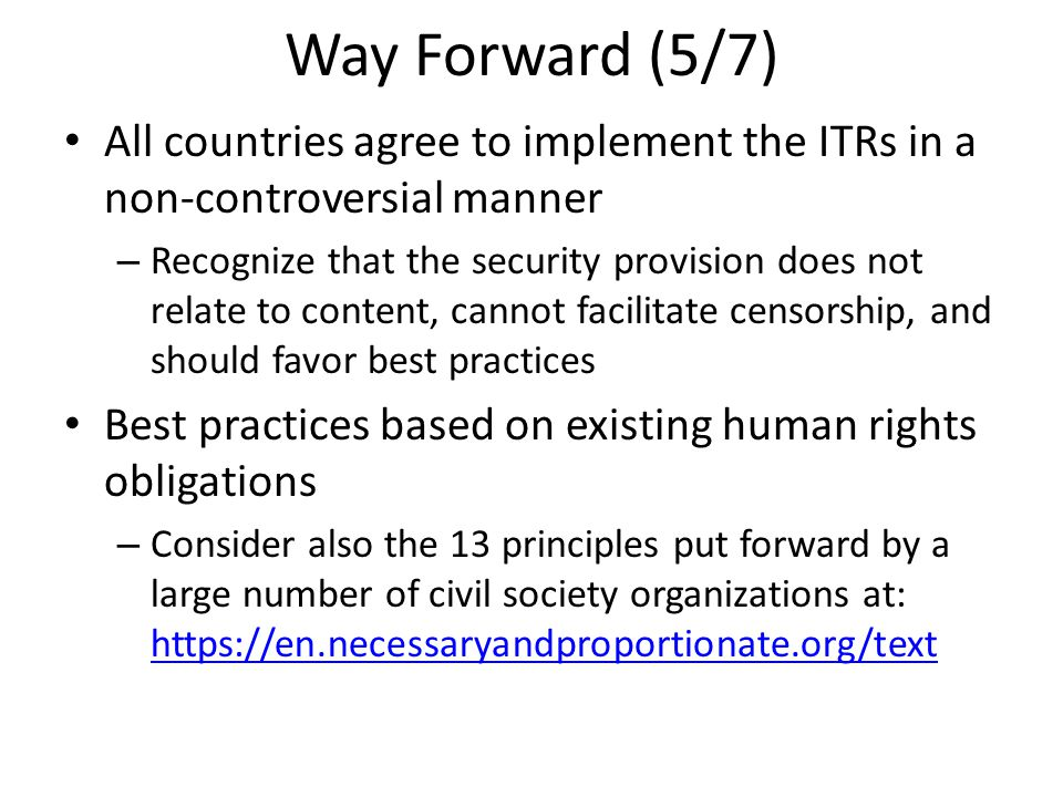 Way Forward (5/7) All countries agree to implement the ITRs in a non-controversial manner – Recognize that the security provision does not relate to content, cannot facilitate censorship, and should favor best practices Best practices based on existing human rights obligations – Consider also the 13 principles put forward by a large number of civil society organizations at: https://en.necessaryandproportionate.org/text https://en.necessaryandproportionate.org/text