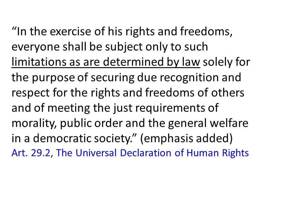 In the exercise of his rights and freedoms, everyone shall be subject only to such limitations as are determined by law solely for the purpose of securing due recognition and respect for the rights and freedoms of others and of meeting the just requirements of morality, public order and the general welfare in a democratic society. (emphasis added) Art.