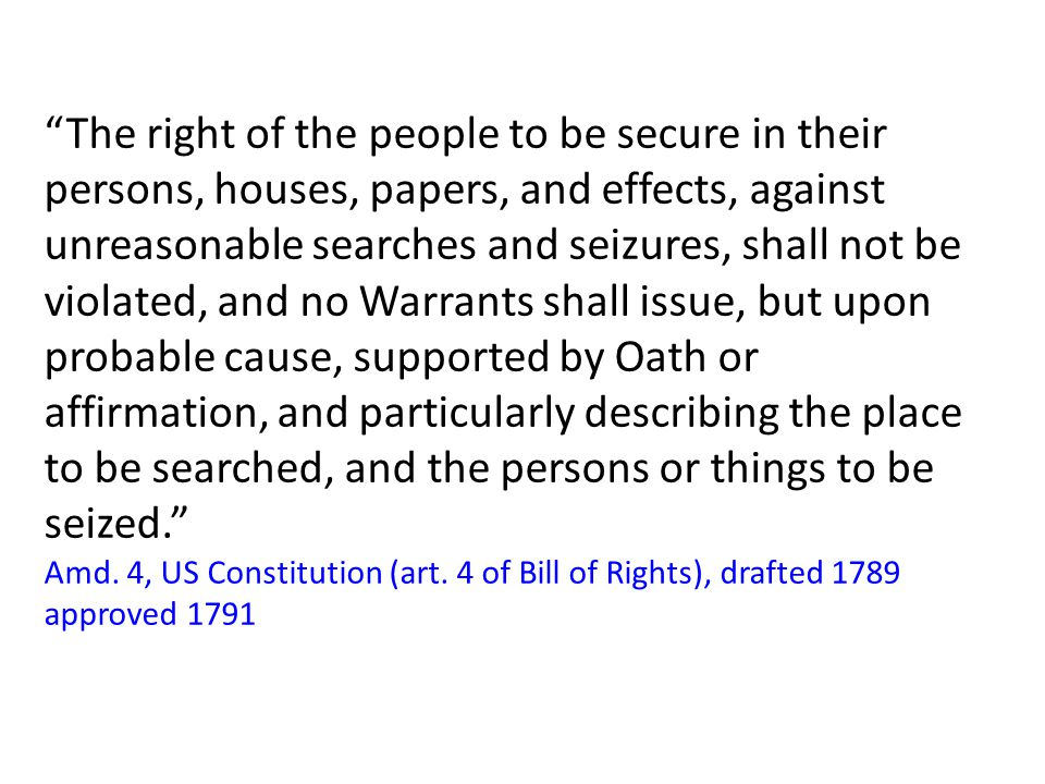 The right of the people to be secure in their persons, houses, papers, and effects, against unreasonable searches and seizures, shall not be violated, and no Warrants shall issue, but upon probable cause, supported by Oath or affirmation, and particularly describing the place to be searched, and the persons or things to be seized. Amd.