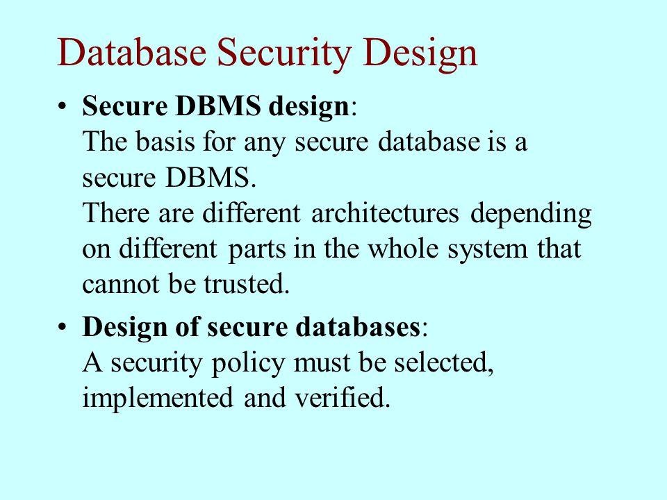 Database Security Design Secure DBMS design: The basis for any secure database is a secure DBMS.
