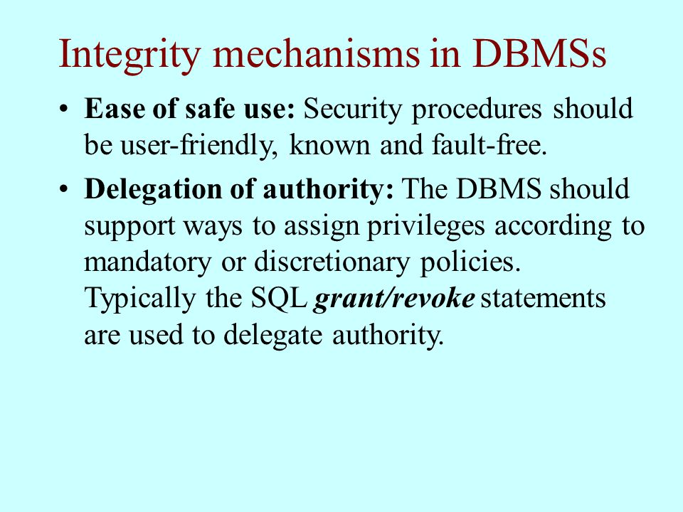 Integrity mechanisms in DBMSs Ease of safe use: Security procedures should be user-friendly, known and fault-free.