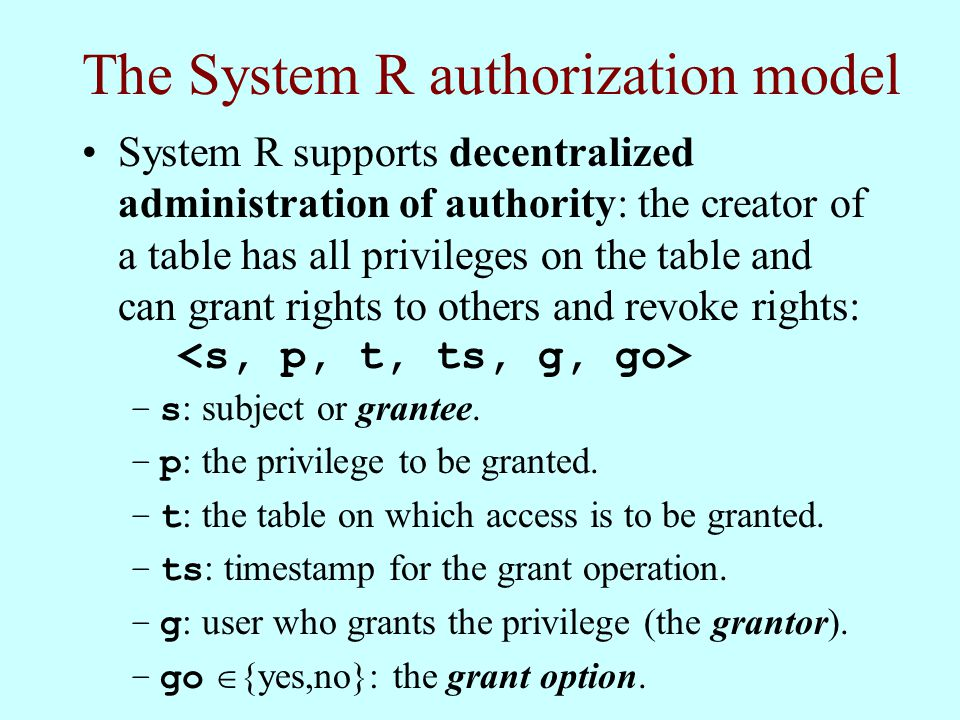 The System R authorization model System R supports decentralized administration of authority: the creator of a table has all privileges on the table and can grant rights to others and revoke rights: –s : subject or grantee.