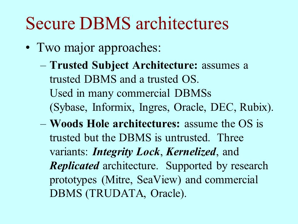 Secure DBMS architectures Two major approaches: –Trusted Subject Architecture: assumes a trusted DBMS and a trusted OS.