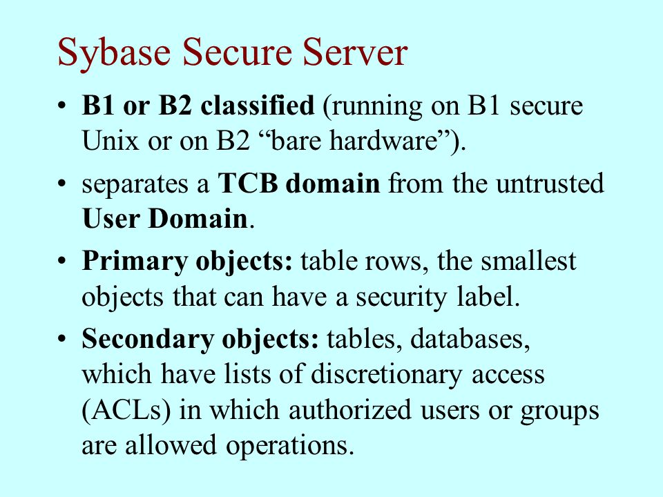 Sybase Secure Server B1 or B2 classified (running on B1 secure Unix or on B2 bare hardware ).