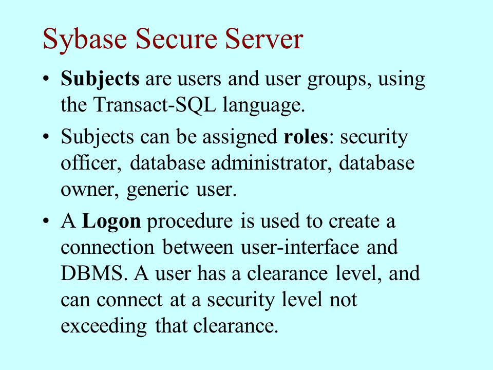 Sybase Secure Server Subjects are users and user groups, using the Transact-SQL language.