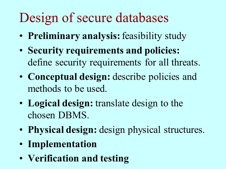 Design of secure databases Preliminary analysis: feasibility study Security requirements and policies: define security requirements for all threats.