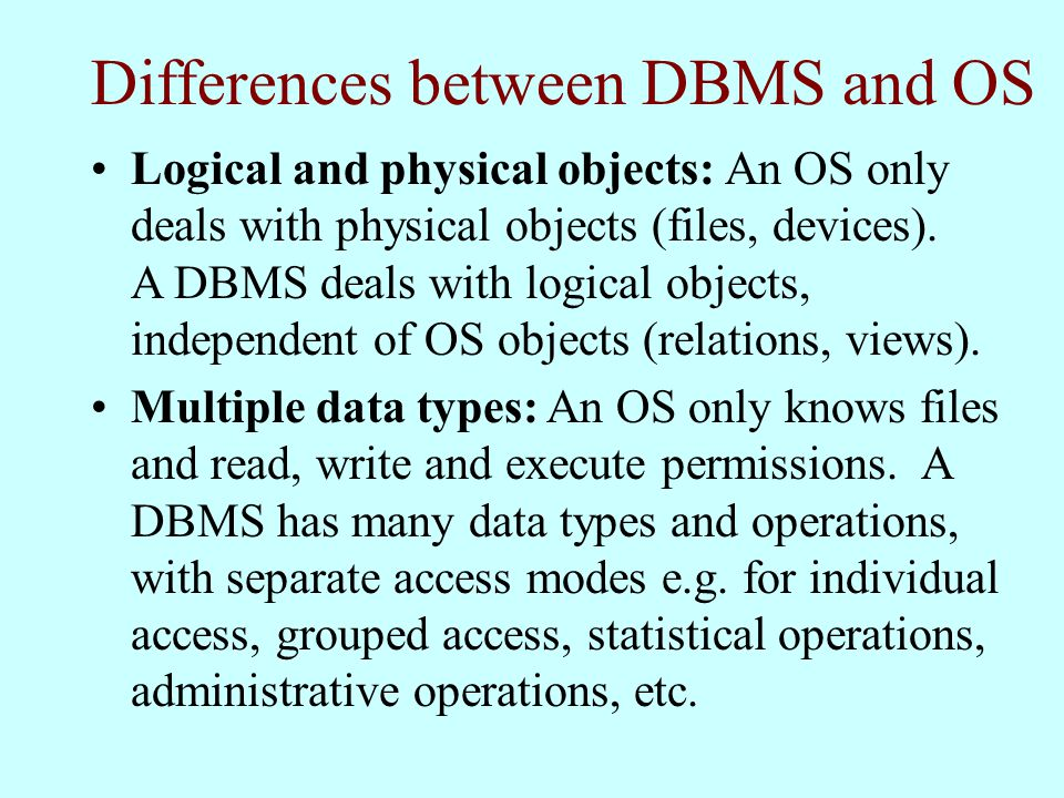Differences between DBMS and OS Logical and physical objects: An OS only deals with physical objects (files, devices).