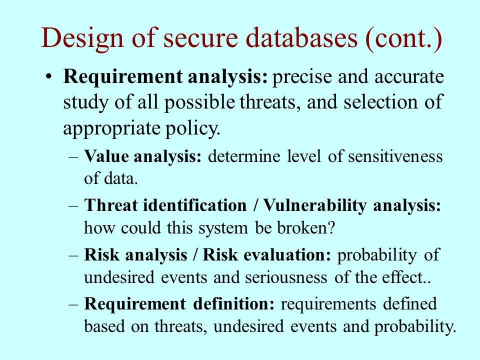 Design of secure databases (cont.) Requirement analysis: precise and accurate study of all possible threats, and selection of appropriate policy.