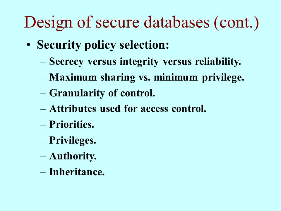 Design of secure databases (cont.) Security policy selection: –Secrecy versus integrity versus reliability.