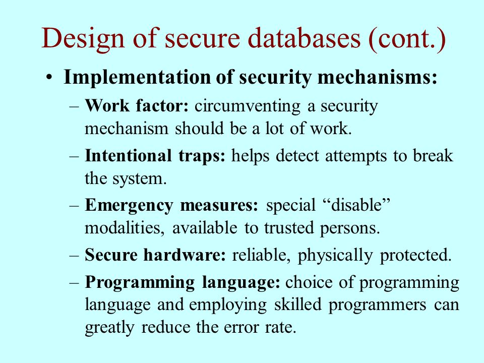 Design of secure databases (cont.) Implementation of security mechanisms: –Work factor: circumventing a security mechanism should be a lot of work.