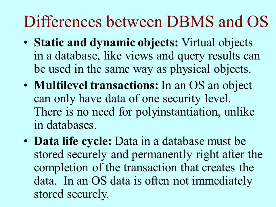 Differences between DBMS and OS Static and dynamic objects: Virtual objects in a database, like views and query results can be used in the same way as physical objects.