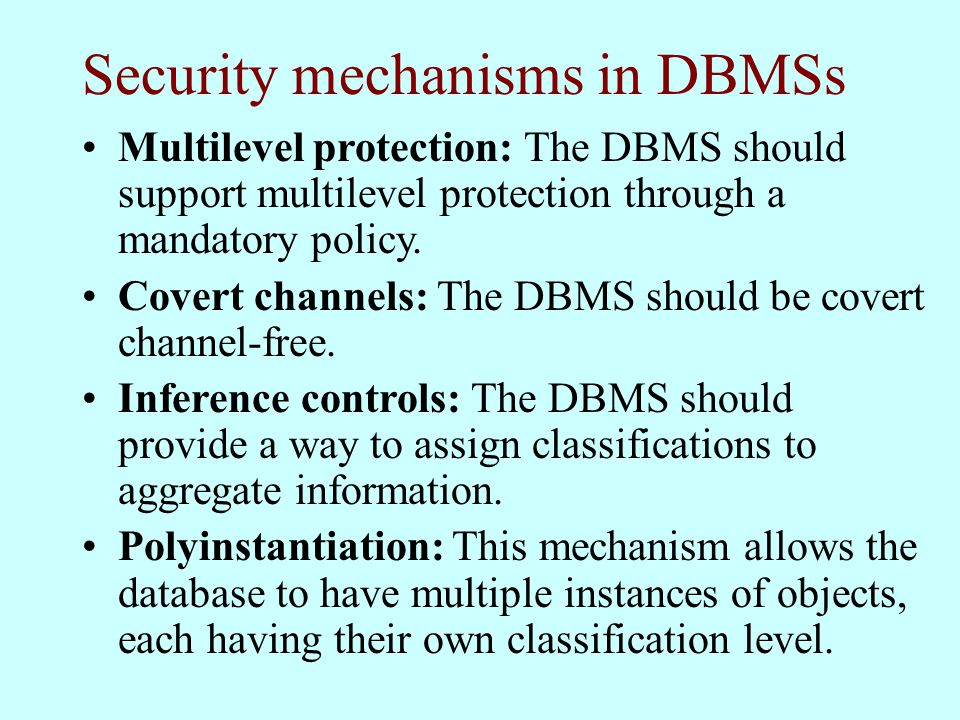 Security mechanisms in DBMSs Multilevel protection: The DBMS should support multilevel protection through a mandatory policy.