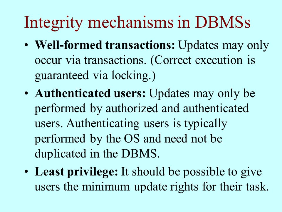 Integrity mechanisms in DBMSs Well-formed transactions: Updates may only occur via transactions.