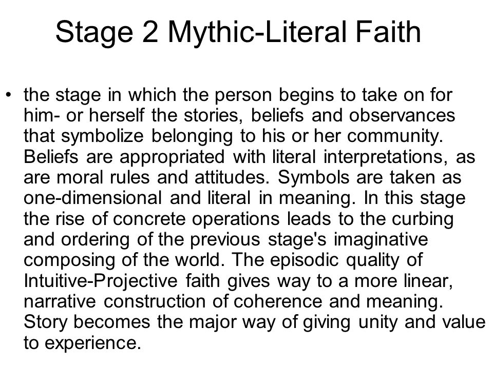 Stage 2 Mythic-Literal Faith the stage in which the person begins to take on for him- or herself the stories, beliefs and observances that symbolize belonging to his or her community.