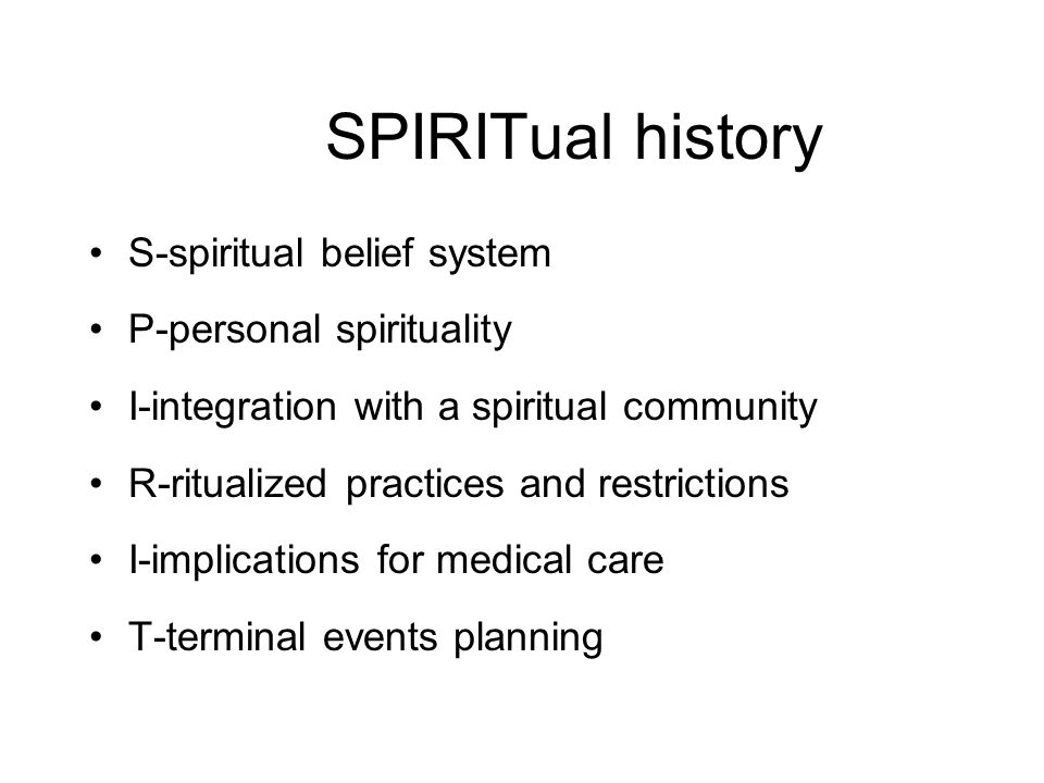 SPIRITual history S-spiritual belief system P-personal spirituality I-integration with a spiritual community R-ritualized practices and restrictions I-implications for medical care T-terminal events planning