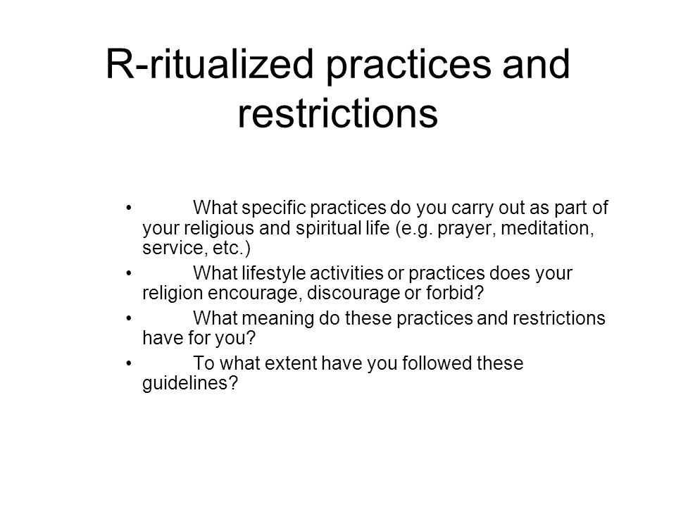 R-ritualized practices and restrictions What specific practices do you carry out as part of your religious and spiritual life (e.g.