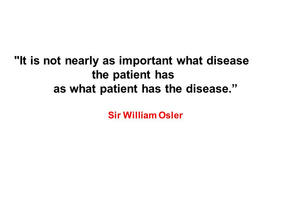 It is not nearly as important what disease the patient has as what patient has the disease. Sir William Osler
