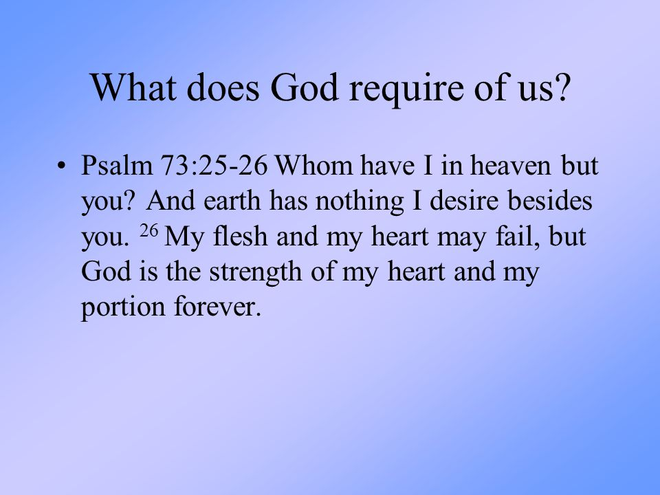 What does God require of us? Psalm 73:25-26 Whom have I in heaven but you? And earth has nothing I desire besides you. 26 My flesh and my heart may fa