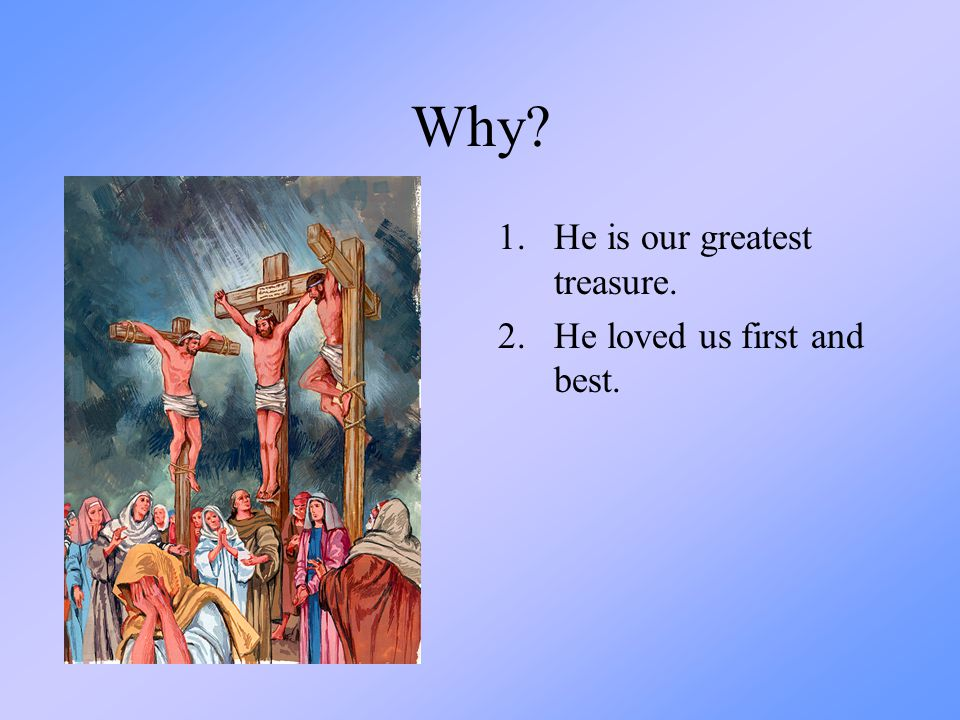 Why? 1.He is our greatest treasure. 2.He loved us first and best.