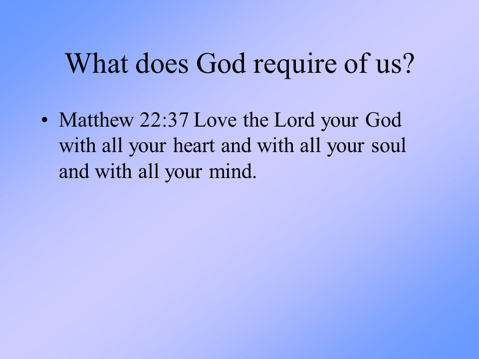 What does God require of us? Matthew 22:37 Love the Lord your God with all your heart and with all your soul and with all your mind.