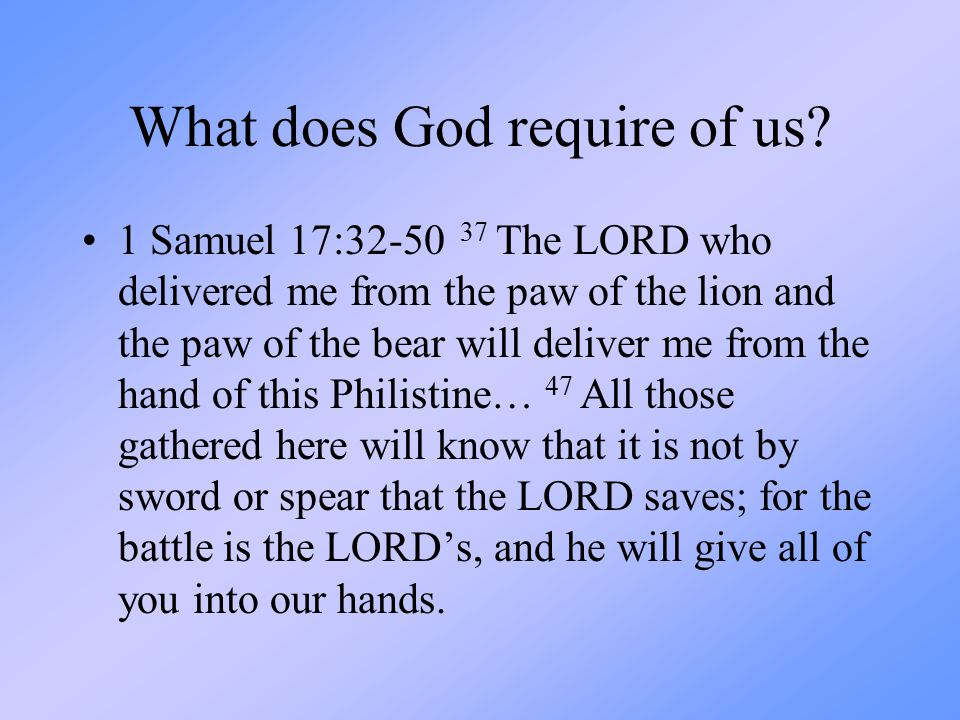 What does God require of us? 1 Samuel 17:32-50 37 The LORD who delivered me from the paw of the lion and the paw of the bear will deliver me from the