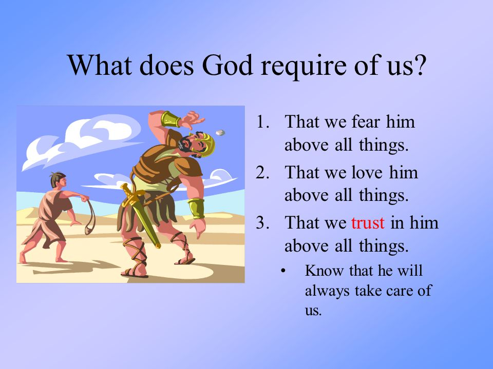 What does God require of us? 1.That we fear him above all things. 2.That we love him above all things. 3.That we trust in him above all things. Know t