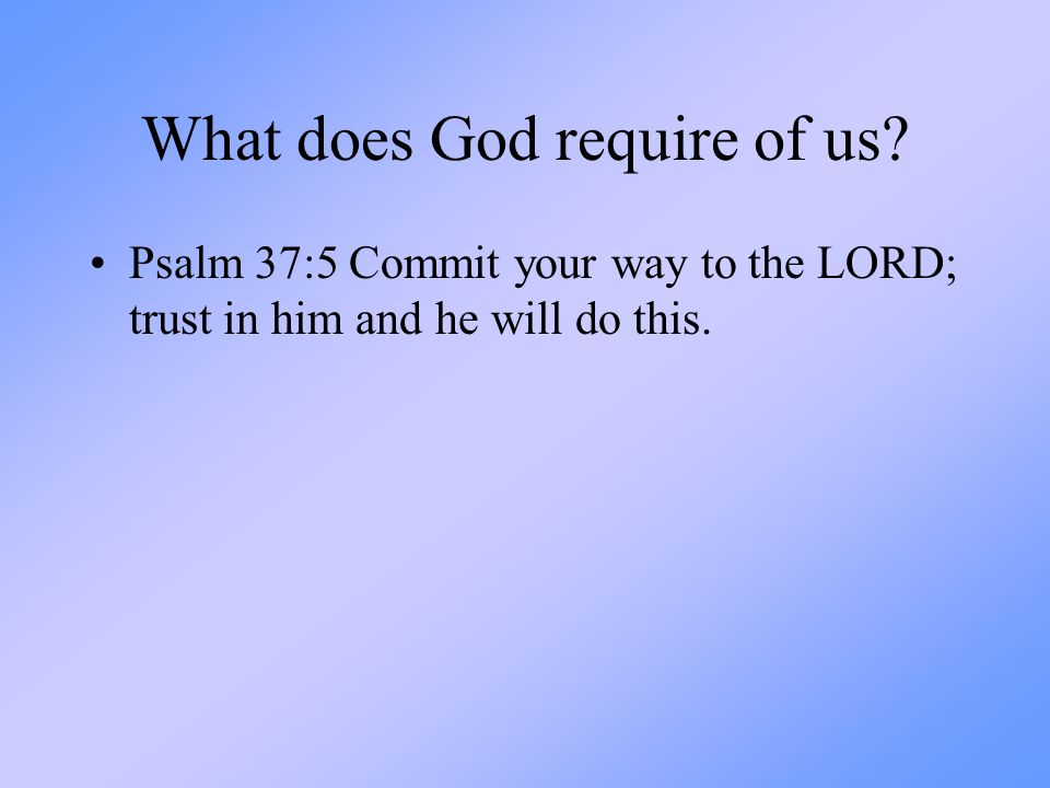 What does God require of us? Psalm 37:5 Commit your way to the LORD; trust in him and he will do this.