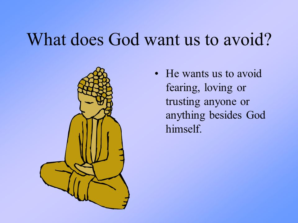 What does God want us to avoid? He wants us to avoid fearing, loving or trusting anyone or anything besides God himself.