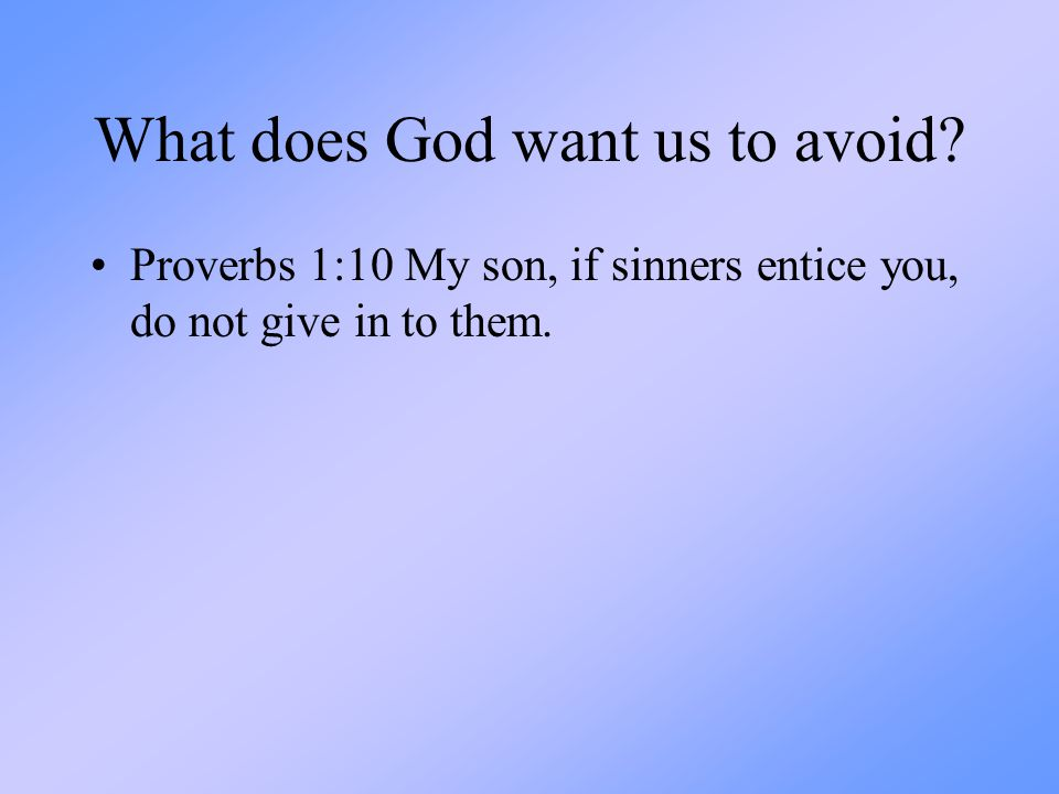 What does God want us to avoid? Proverbs 1:10 My son, if sinners entice you, do not give in to them.