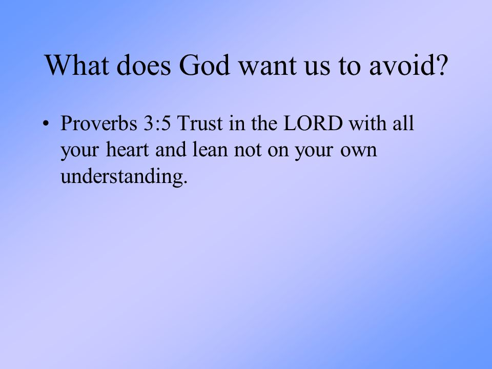 What does God want us to avoid? Proverbs 3:5 Trust in the LORD with all your heart and lean not on your own understanding.