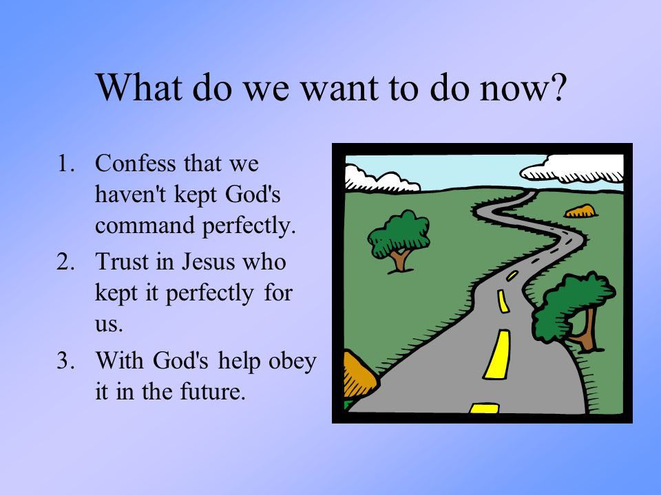 What do we want to do now? 1.Confess that we haven't kept God's command perfectly. 2.Trust in Jesus who kept it perfectly for us. 3.With God's help ob