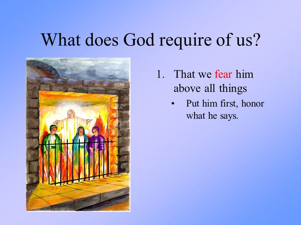What does God require of us? 1.That we fear him above all things Put him first, honor what he says.