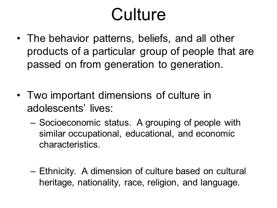 Culture The behavior patterns, beliefs, and all other products of a particular group of people that are passed on from generation to generation.