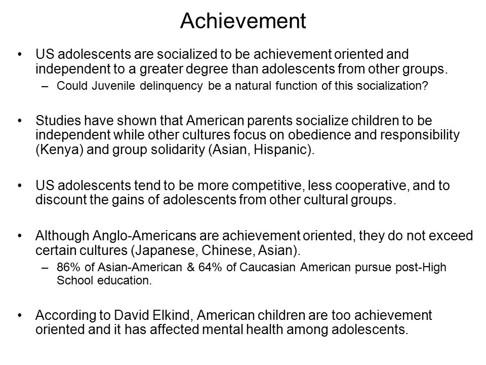 Achievement US adolescents are socialized to be achievement oriented and independent to a greater degree than adolescents from other groups.