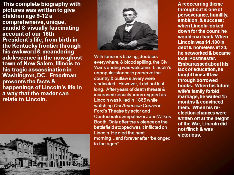 This complete biography with pictures was written to give children age 9-12 a comprehensive, unique, candid & visually fascinating account of our 16th President's life, from birth in the Kentucky frontier through his awkward & meandering adolescence in the now-ghost town of New Salem, Illinois to his tragic assassination in Washington, DC.
