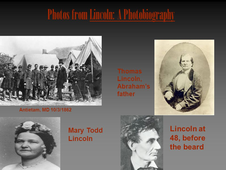 Photos from Lincoln: A Photobiography Antietam, MD 10/3/1862 Thomas Lincoln, Abraham's father Lincoln at 48, before the beard Mary Todd Lincoln