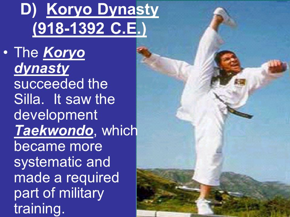 D) Koryo Dynasty (918-1392 C.E.) The Koryo dynasty succeeded the Silla. It saw the development Taekwondo, which became more systematic and made a requ