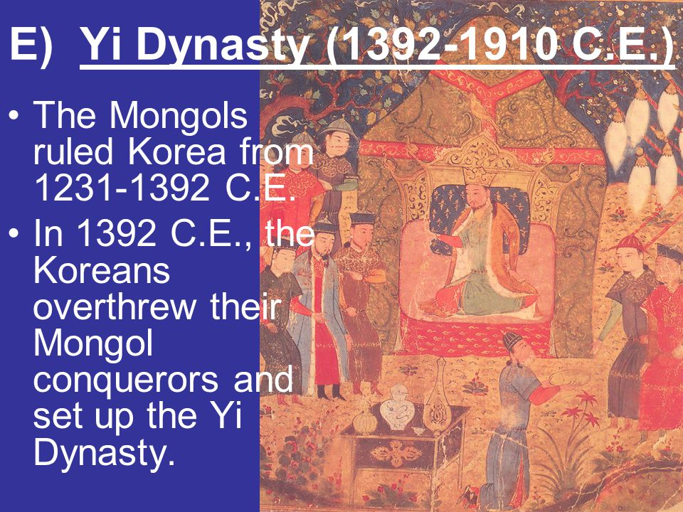 E) Yi Dynasty (1392-1910 C.E.) The Mongols ruled Korea from 1231-1392 C.E. In 1392 C.E., the Koreans overthrew their Mongol conquerors and set up the