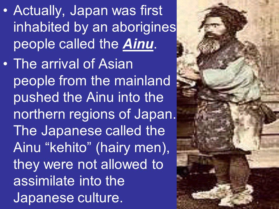Actually, Japan was first inhabited by an aborigines people called the Ainu. The arrival of Asian people from the mainland pushed the Ainu into the no