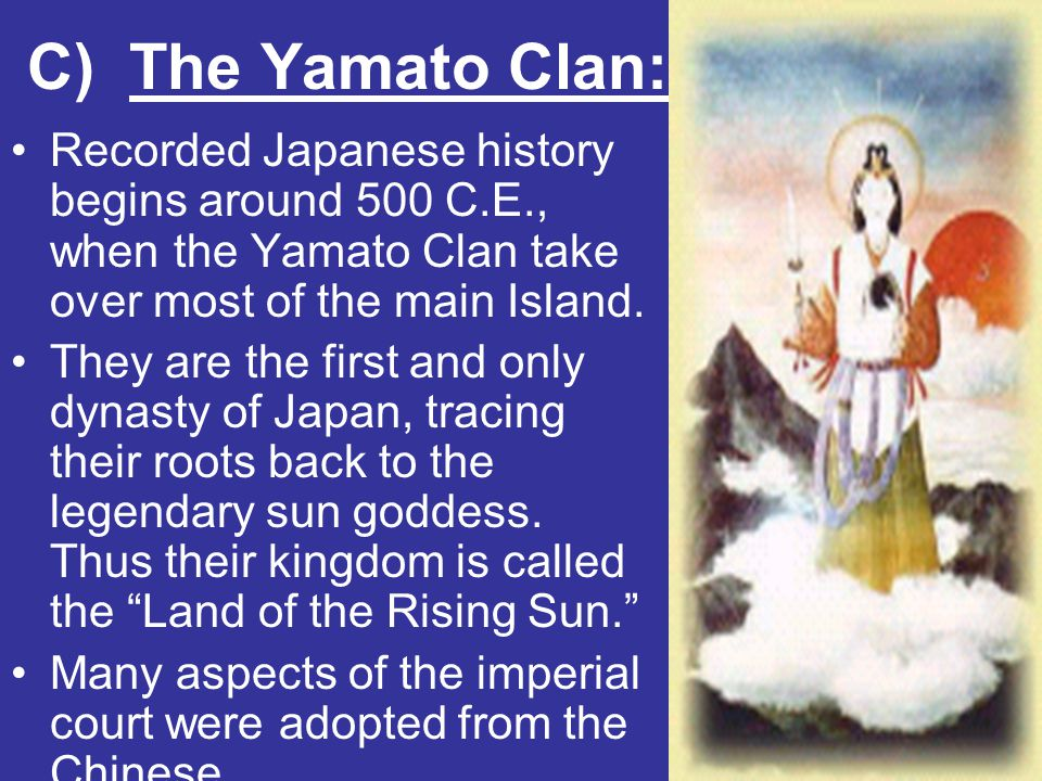 C) The Yamato Clan: Recorded Japanese history begins around 500 C.E., when the Yamato Clan take over most of the main Island. They are the first and o