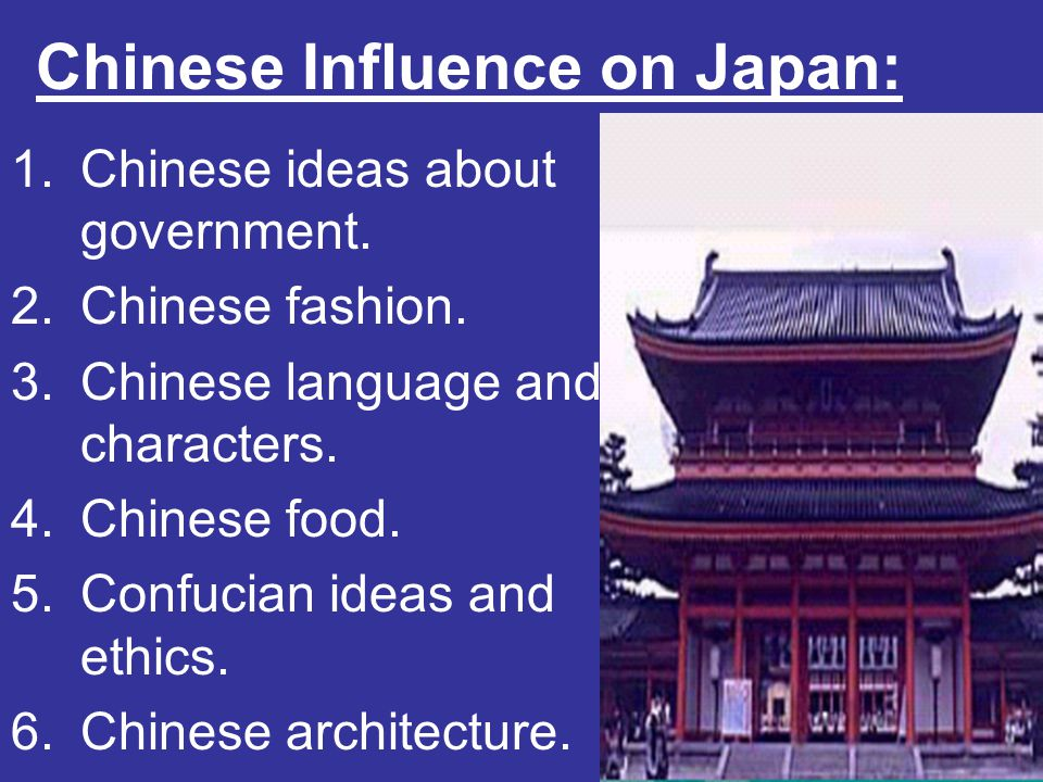 Chinese Influence on Japan: 1.Chinese ideas about government. 2.Chinese fashion. 3.Chinese language and characters. 4.Chinese food. 5.Confucian ideas