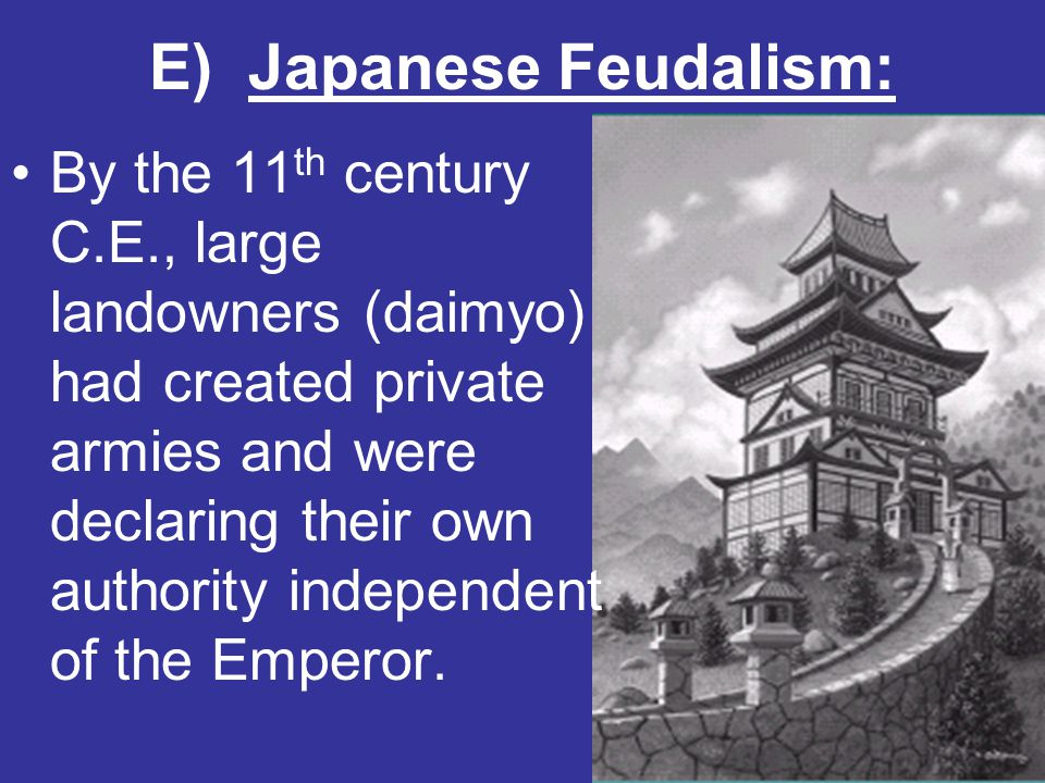 E) Japanese Feudalism: By the 11 th century C.E., large landowners (daimyo) had created private armies and were declaring their own authority independ