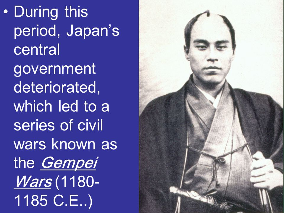 During this period, Japan's central government deteriorated, which led to a series of civil wars known as the Gempei Wars (1180- 1185 C.E..)