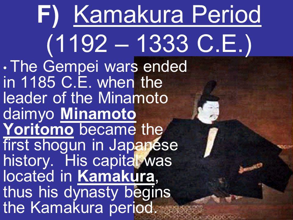 F) Kamakura Period (1192 – 1333 C.E.) The Gempei wars ended in 1185 C.E. when the leader of the Minamoto daimyo Minamoto Yoritomo became the first sho