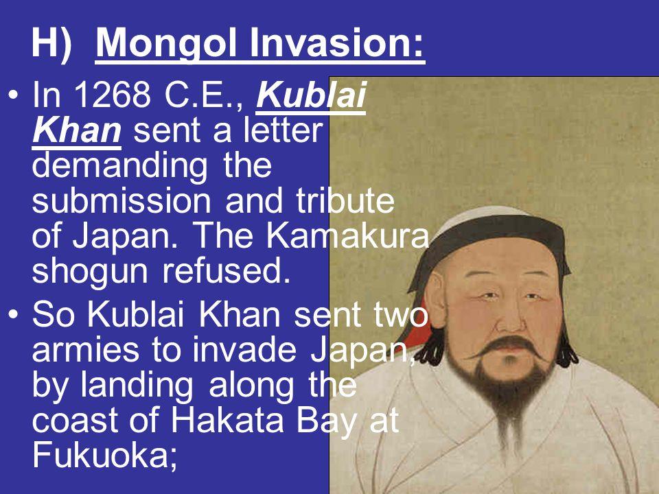 H) Mongol Invasion: In 1268 C.E., Kublai Khan sent a letter demanding the submission and tribute of Japan. The Kamakura shogun refused. So Kublai Khan