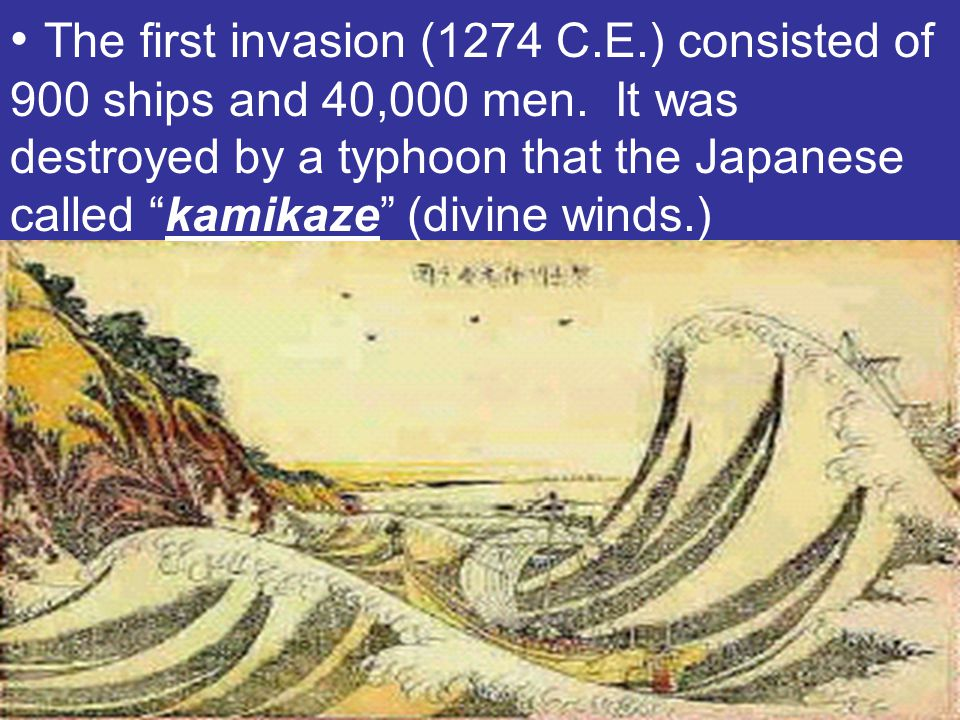 """The first invasion (1274 C.E.) consisted of 900 ships and 40,000 men. It was destroyed by a typhoon that the Japanese called """"kamikaze"""" (divine winds."""